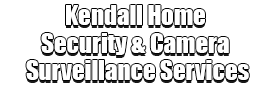 Kendall Home Security & Camera Surveillance Services Logo-We Offer Home Security Installation Services, Home Surveillance, Home Automation, Indoor & Outdoor Camera Surveillance, Smartphone Home Security, Home Security Cloud Storage, Vacation Burglar Mode, Window Sensors, Door Sensors, Fire Sensors, Motion Sensors, Medical Alert, Surveillance Camera Installation, Front Door Package Theft Protection, Window Security Services, Glass Break Detection, 24/7 Monitoring Systems, Break-Ins Security, Smartphone Security Surveillance App, and much more!